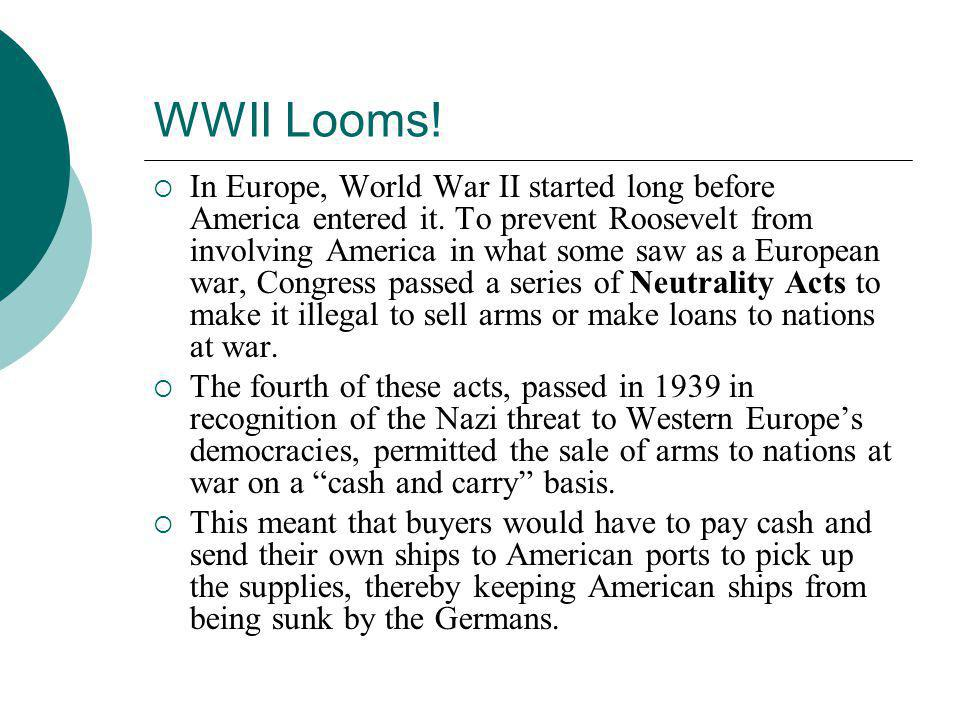 WWII Looms!  In Europe, World War II started long before America entered it. To prevent Roosevelt from involving America in what some saw as a Europe