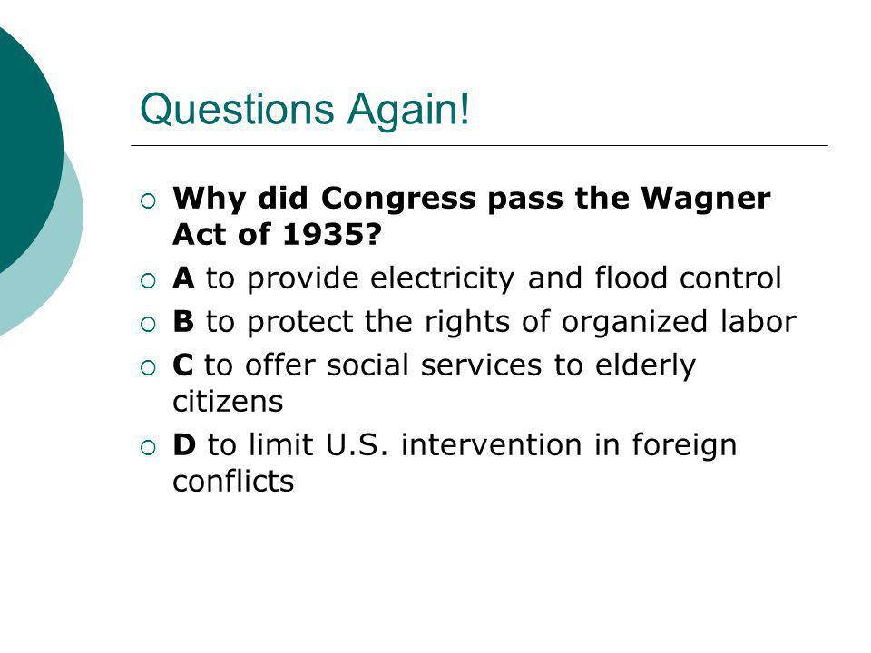 Questions Again!  Why did Congress pass the Wagner Act of 1935?  A to provide electricity and flood control  B to protect the rights of organized l