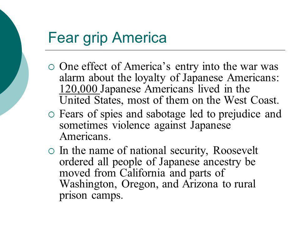 Fear grip America  One effect of America's entry into the war was alarm about the loyalty of Japanese Americans: 120,000 Japanese Americans lived in