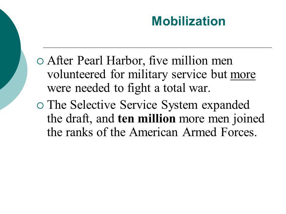 Mobilization  After Pearl Harbor, five million men volunteered for military service but more were needed to fight a total war.  The Selective Servic