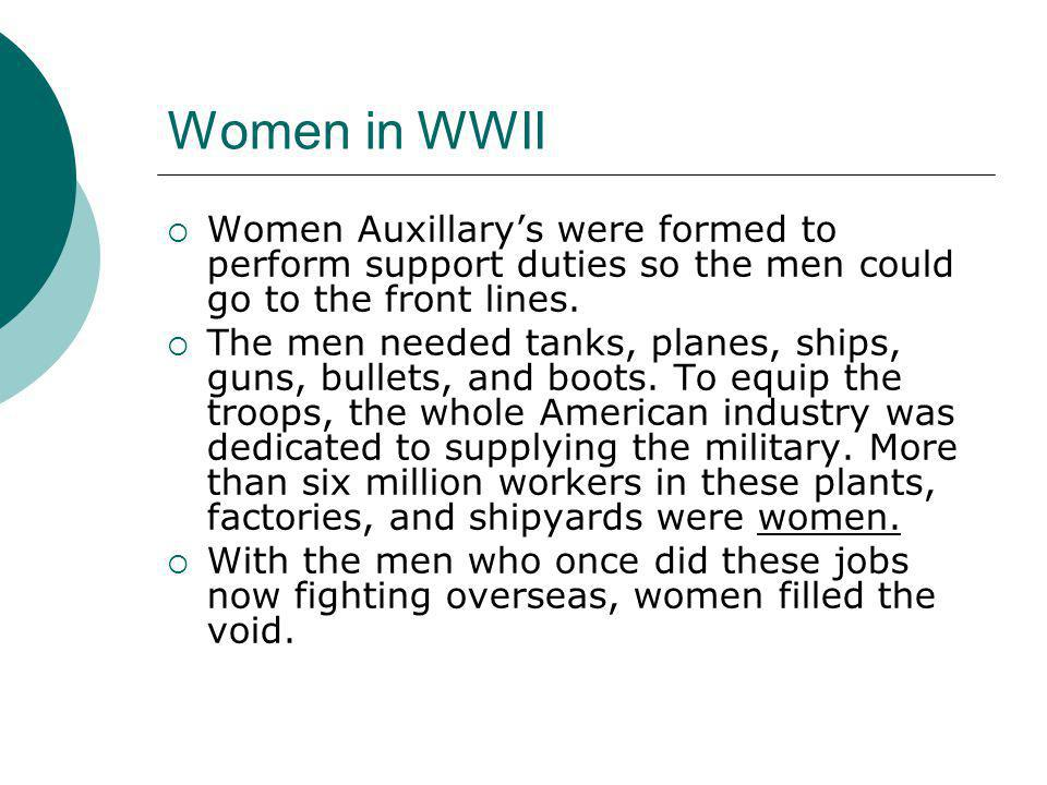 Women in WWII  Women Auxillary's were formed to perform support duties so the men could go to the front lines.  The men needed tanks, planes, ships,