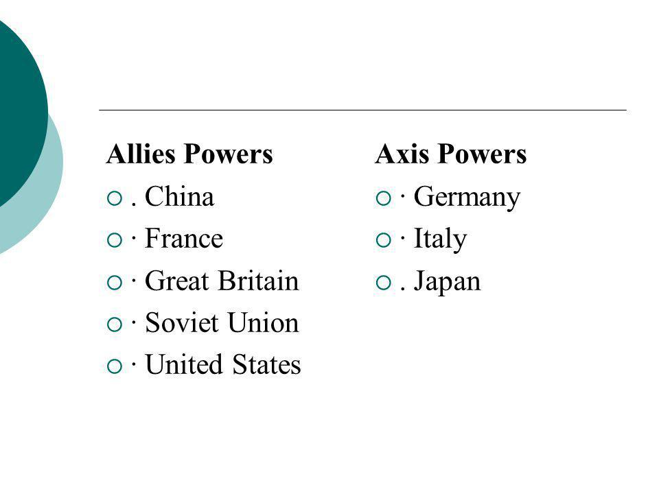 Allies Powers . China  · France  · Great Britain  · Soviet Union  · United States Axis Powers  · Germany  · Italy . Japan