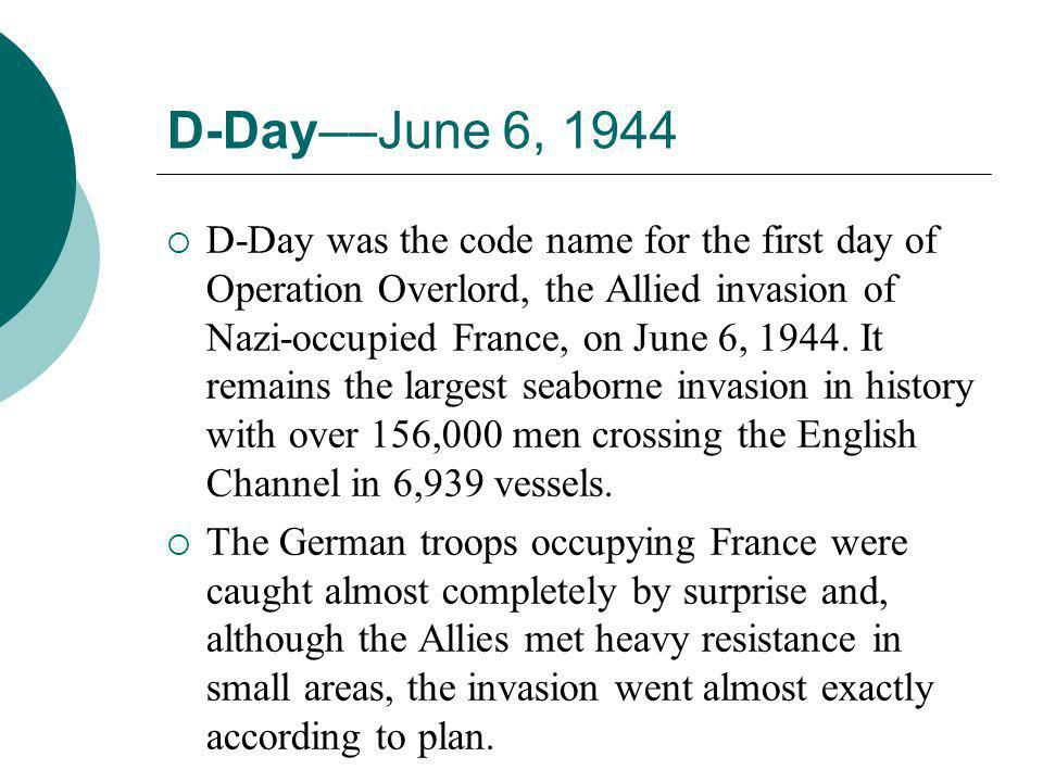 D-Day––June 6, 1944  D-Day was the code name for the first day of Operation Overlord, the Allied invasion of Nazi-occupied France, on June 6, 1944. I