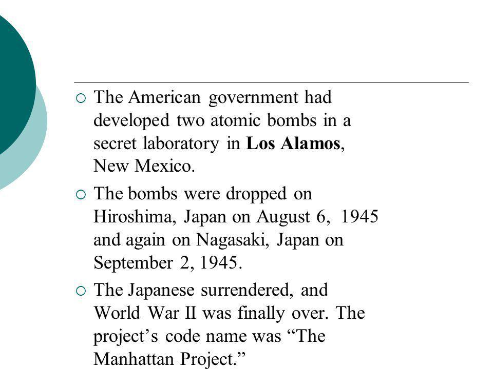  The American government had developed two atomic bombs in a secret laboratory in Los Alamos, New Mexico.  The bombs were dropped on Hiroshima, Japa