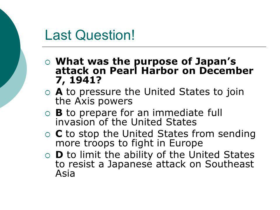 Last Question!  What was the purpose of Japan's attack on Pearl Harbor on December 7, 1941?  A to pressure the United States to join the Axis powers