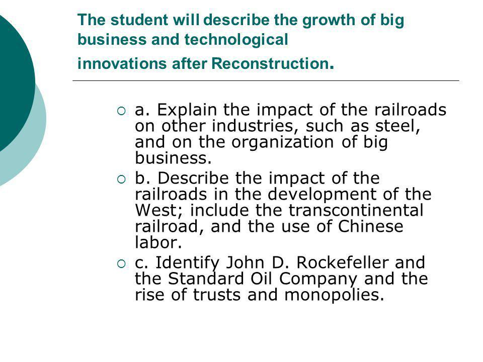 The student will describe the growth of big business and technological innovations after Reconstruction.  a. Explain the impact of the railroads on o