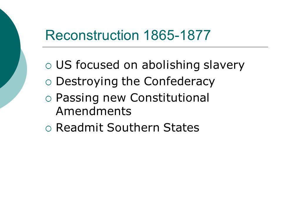 Reconstruction 1865-1877  US focused on abolishing slavery  Destroying the Confederacy  Passing new Constitutional Amendments  Readmit Southern St