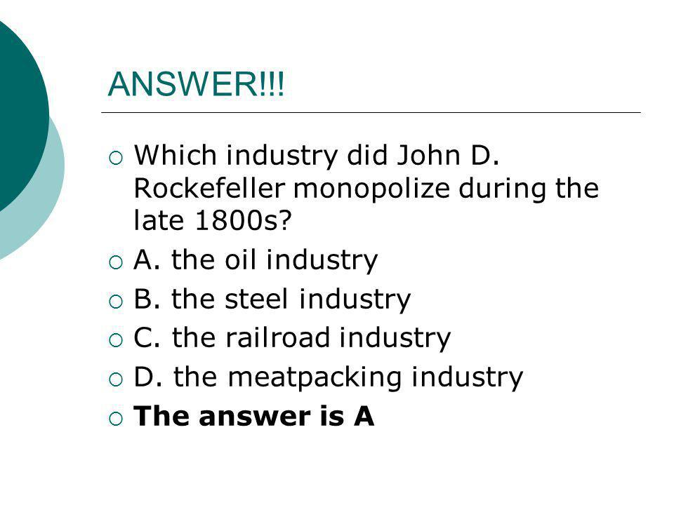 ANSWER!!!  Which industry did John D. Rockefeller monopolize during the late 1800s?  A. the oil industry  B. the steel industry  C. the railroad i