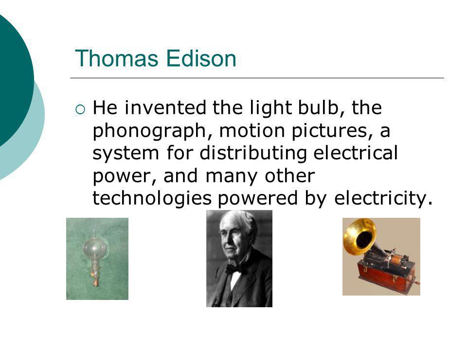 Thomas Edison  He invented the light bulb, the phonograph, motion pictures, a system for distributing electrical power, and many other technologies p