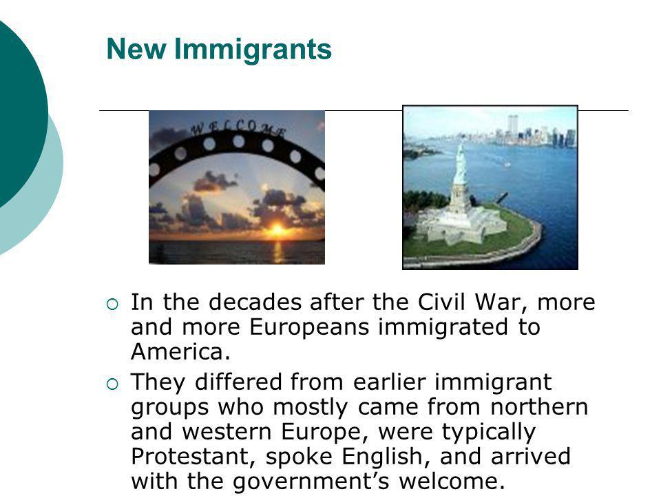 New Immigrants  In the decades after the Civil War, more and more Europeans immigrated to America.  They differed from earlier immigrant groups who