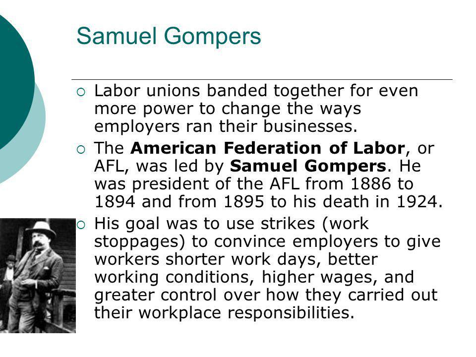 Samuel Gompers  Labor unions banded together for even more power to change the ways employers ran their businesses.  The American Federation of Labo