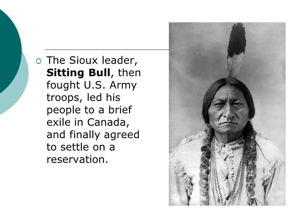  The Sioux leader, Sitting Bull, then fought U.S. Army troops, led his people to a brief exile in Canada, and finally agreed to settle on a reservati