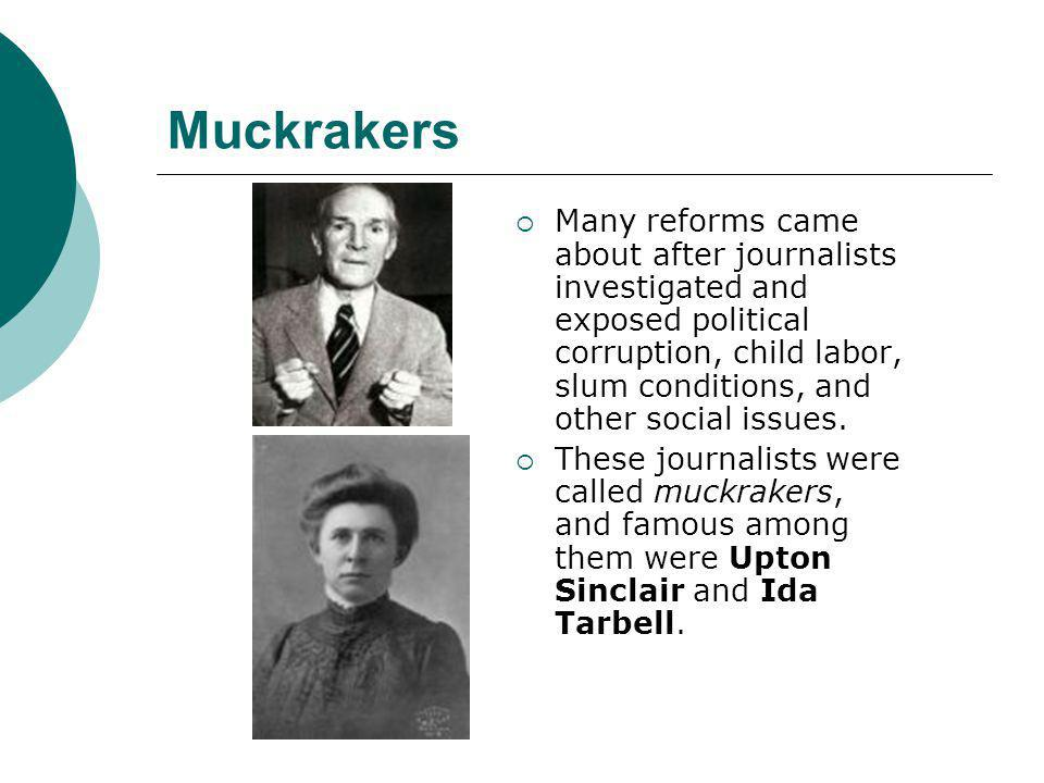 Muckrakers  Many reforms came about after journalists investigated and exposed political corruption, child labor, slum conditions, and other social i