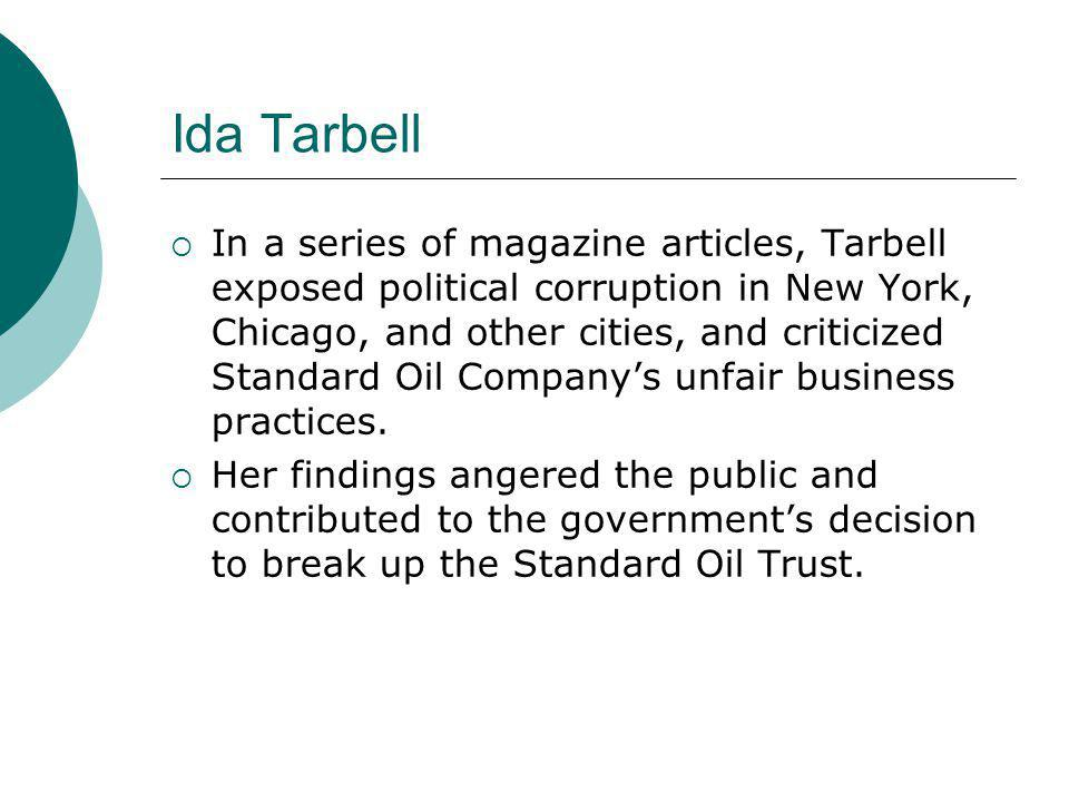 Ida Tarbell  In a series of magazine articles, Tarbell exposed political corruption in New York, Chicago, and other cities, and criticized Standard O