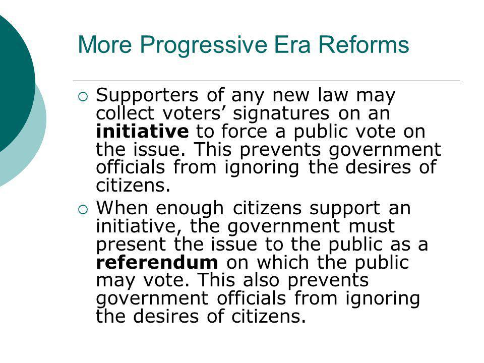 More Progressive Era Reforms  Supporters of any new law may collect voters' signatures on an initiative to force a public vote on the issue. This pre