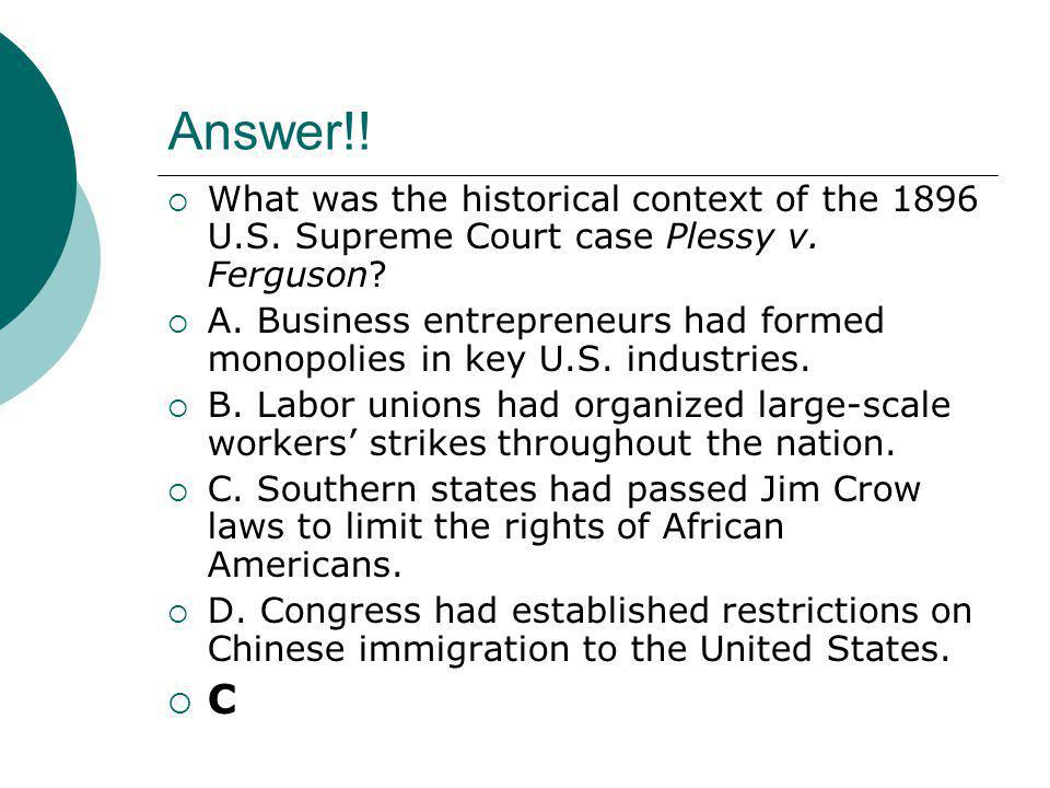 Answer!!  What was the historical context of the 1896 U.S. Supreme Court case Plessy v. Ferguson?  A. Business entrepreneurs had formed monopolies i