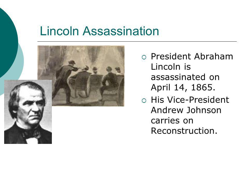 Lincoln Assassination  President Abraham Lincoln is assassinated on April 14, 1865.  His Vice-President Andrew Johnson carries on Reconstruction.