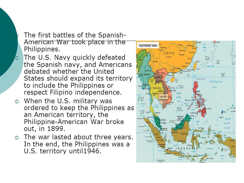  The first battles of the Spanish- American War took place in the Philippines.  The U.S. Navy quickly defeated the Spanish navy, and Americans debat