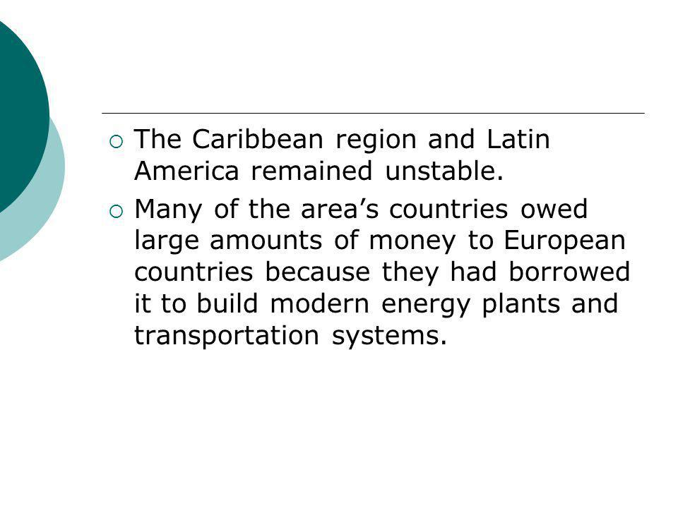  The Caribbean region and Latin America remained unstable.  Many of the area's countries owed large amounts of money to European countries because t