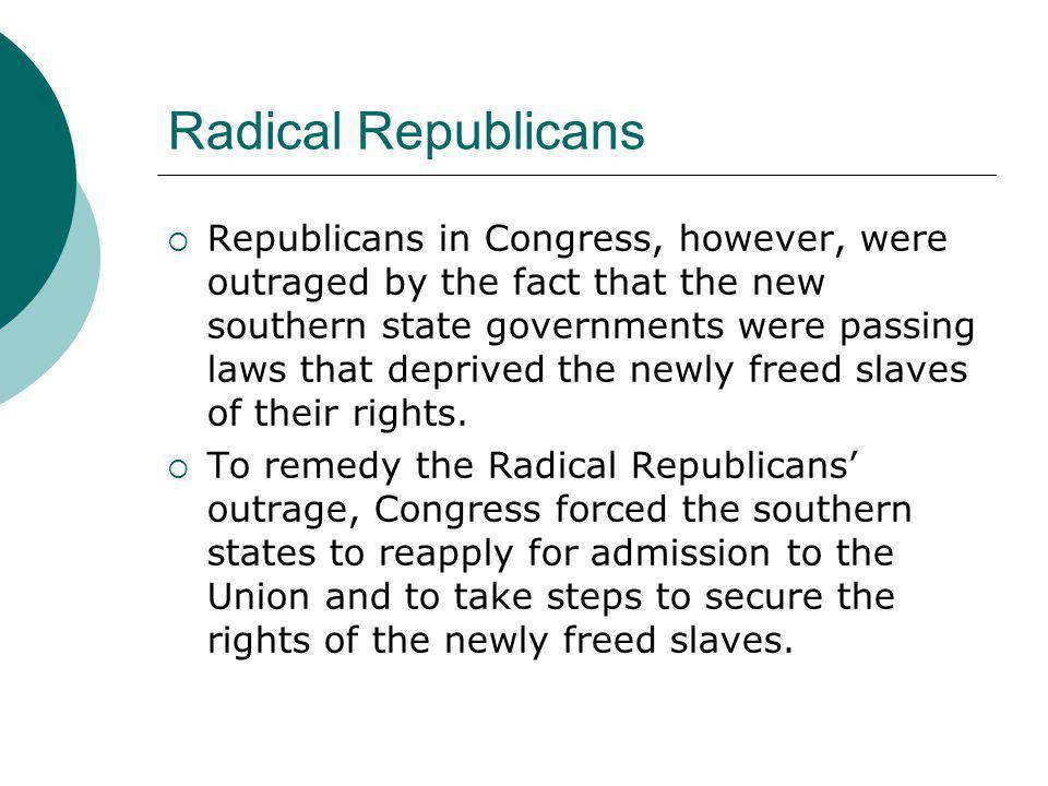 Radical Republicans  Republicans in Congress, however, were outraged by the fact that the new southern state governments were passing laws that depri