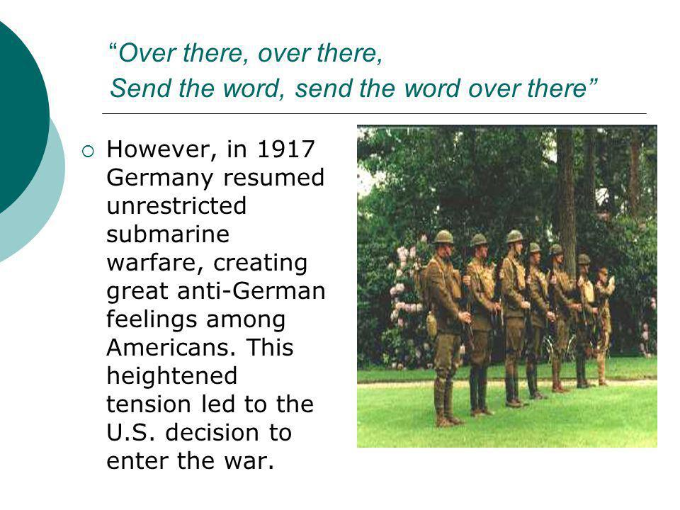 """Over there, over there, Send the word, send the word over there""  However, in 1917 Germany resumed unrestricted submarine warfare, creating great an"