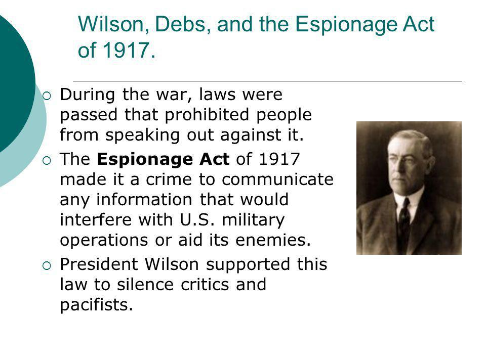 Wilson, Debs, and the Espionage Act of 1917.  During the war, laws were passed that prohibited people from speaking out against it.  The Espionage A