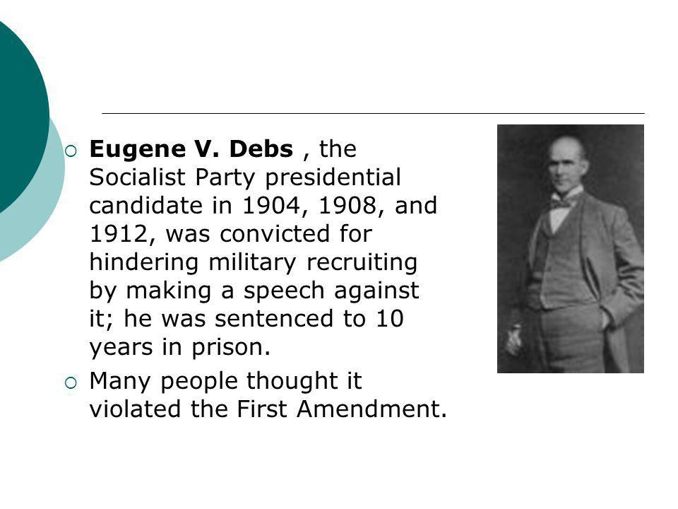  Eugene V. Debs, the Socialist Party presidential candidate in 1904, 1908, and 1912, was convicted for hindering military recruiting by making a spee