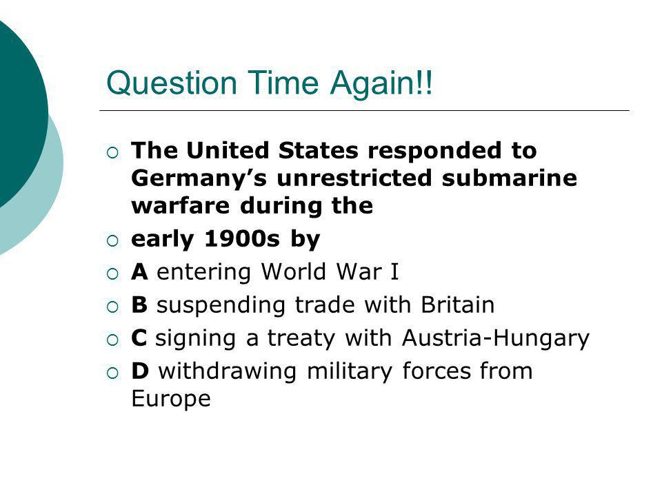 Question Time Again!!  The United States responded to Germany's unrestricted submarine warfare during the  early 1900s by  A entering World War I 