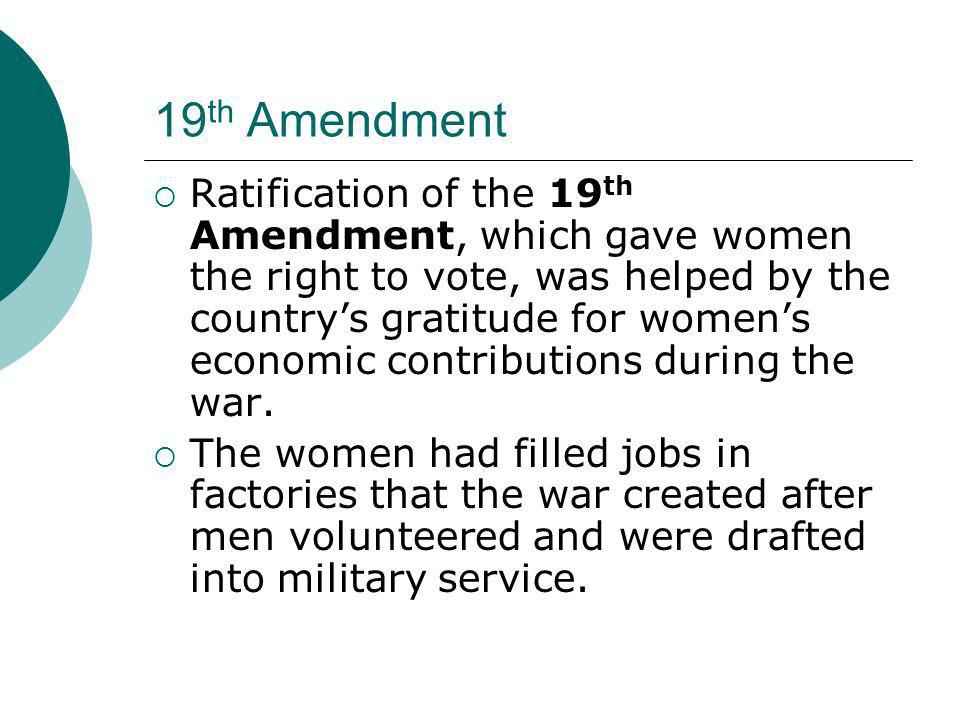 19 th Amendment  Ratification of the 19 th Amendment, which gave women the right to vote, was helped by the country's gratitude for women's economic