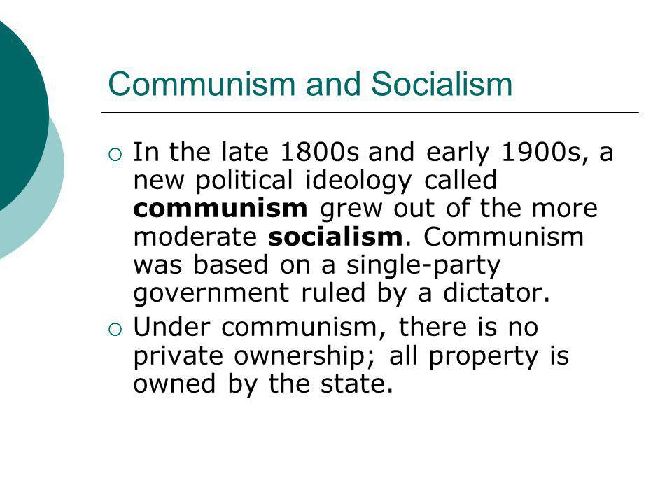Communism and Socialism  In the late 1800s and early 1900s, a new political ideology called communism grew out of the more moderate socialism. Commun