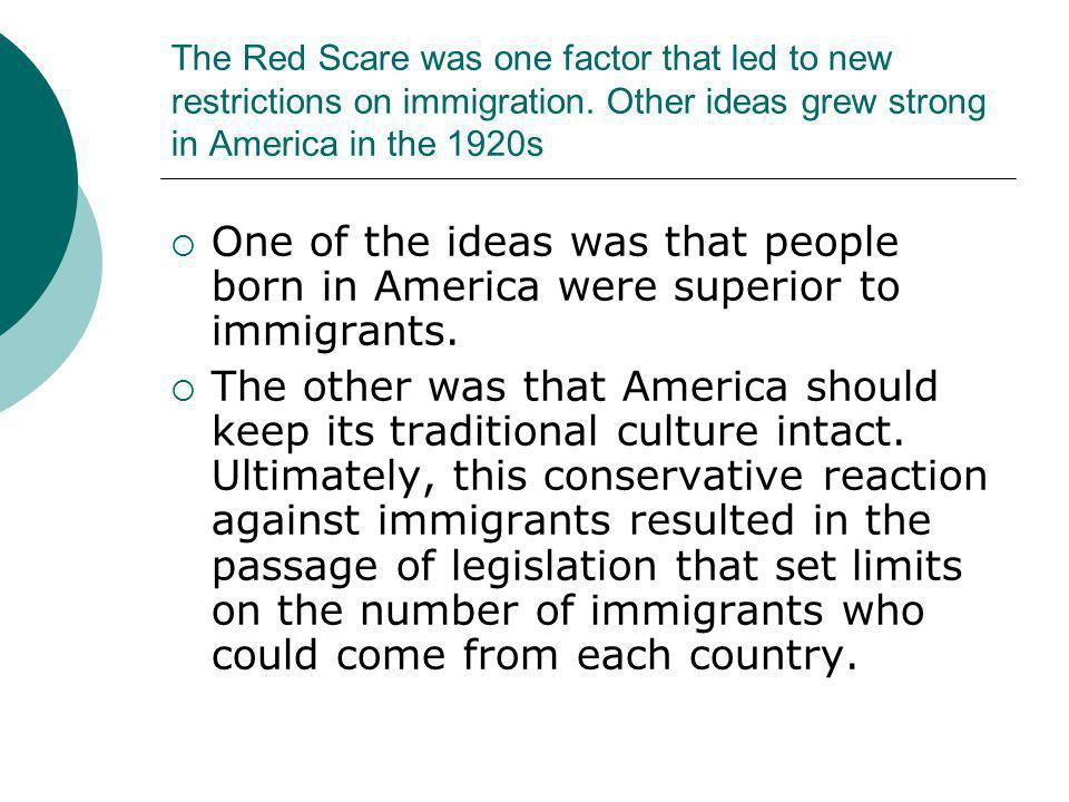 The Red Scare was one factor that led to new restrictions on immigration. Other ideas grew strong in America in the 1920s  One of the ideas was that