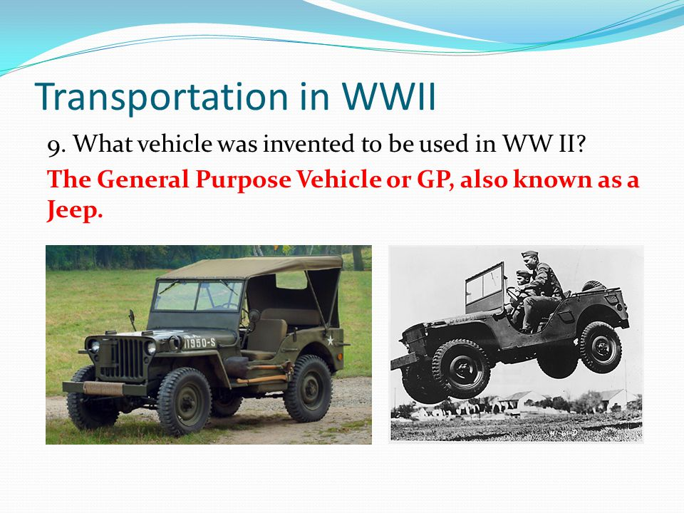 Transportation in WWII 9. What vehicle was invented to be used in WW II? The General Purpose Vehicle or GP, also known as a Jeep.