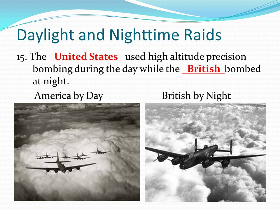 Daylight and Nighttime Raids 15. The _United States_ used high altitude precision bombing during the day while the _British bombed at night. America b