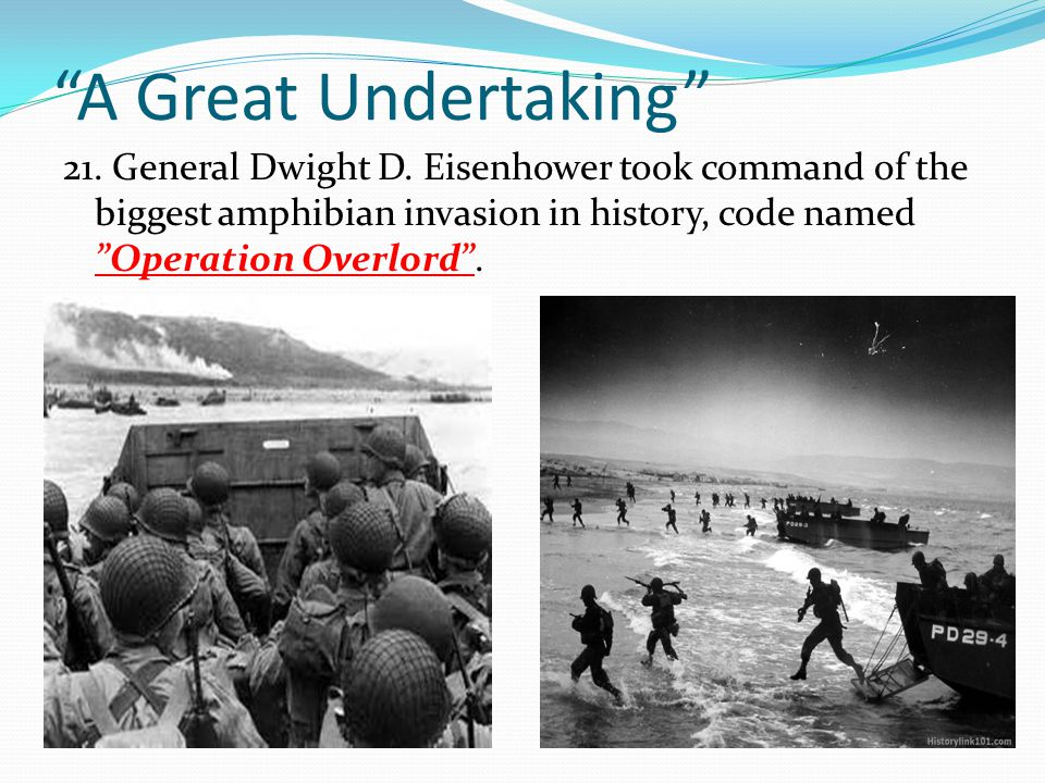 """A Great Undertaking"" 21. General Dwight D. Eisenhower took command of the biggest amphibian invasion in history, code named ""Operation Overlord""."