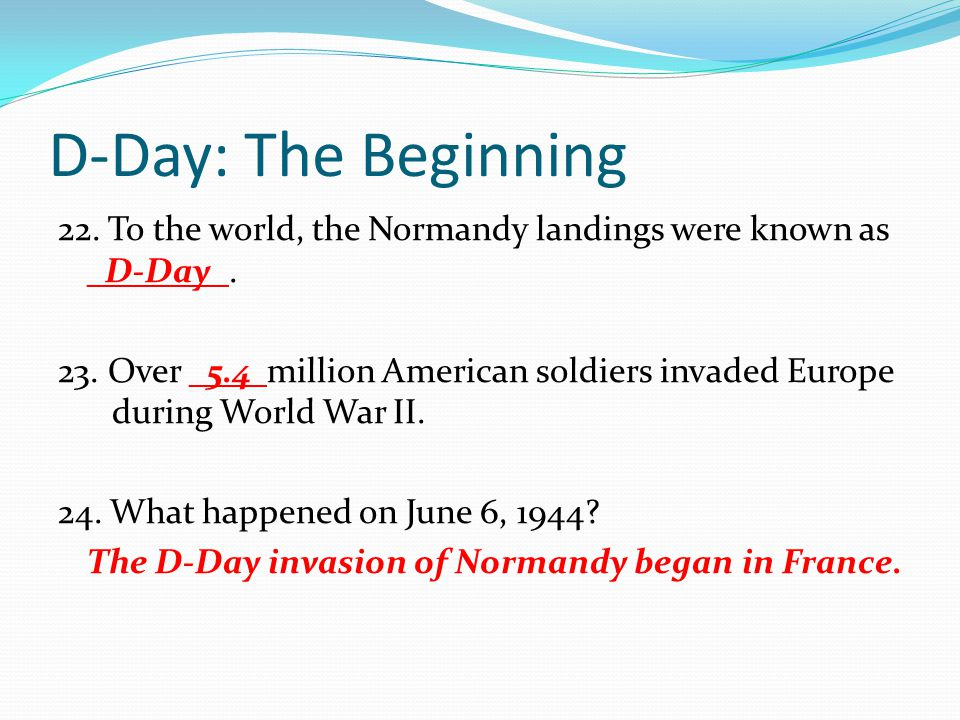 D-Day: The Beginning 22. To the world, the Normandy landings were known as _D-Day_. 23. Over _5.4 million American soldiers invaded Europe during Worl