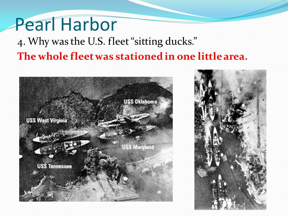 "Pearl Harbor 4. Why was the U.S. fleet ""sitting ducks."" The whole fleet was stationed in one little area."