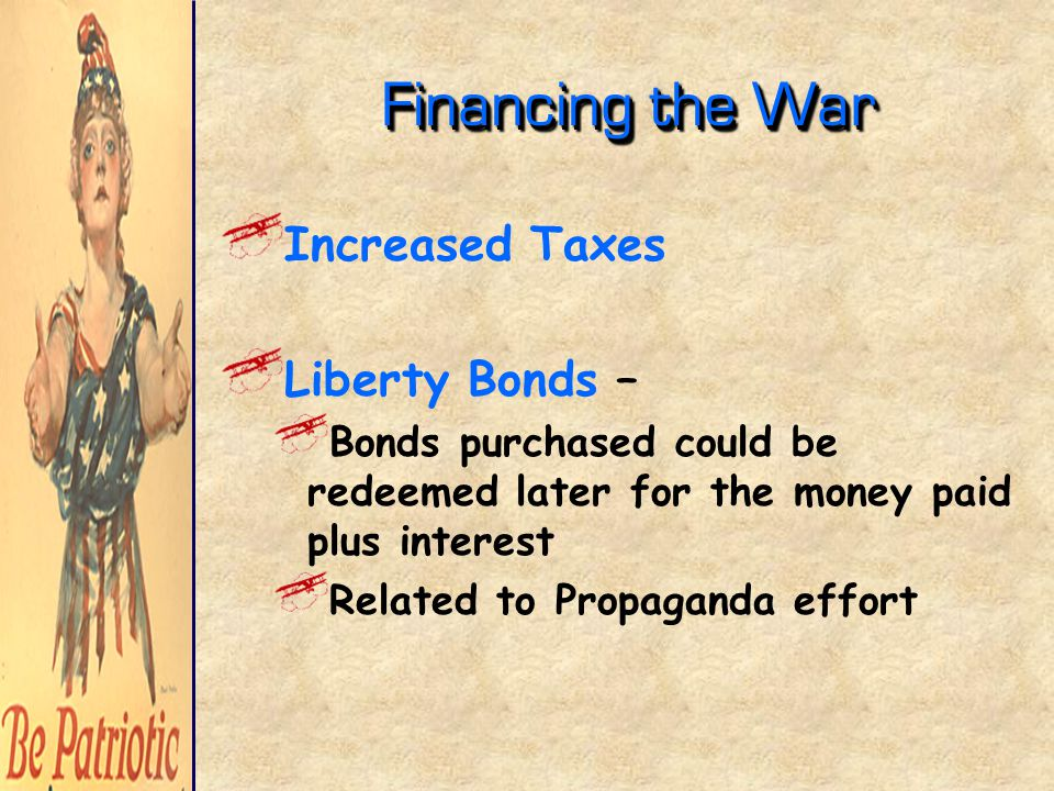 Financing the War Increased Taxes Liberty Bonds – Bonds purchased could be redeemed later for the money paid plus interest Related to Propaganda effort
