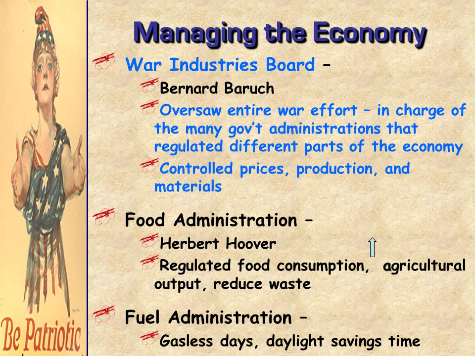 Managing the Economy War Industries Board – Bernard Baruch Oversaw entire war effort – in charge of the many gov't administrations that regulated different parts of the economy Controlled prices, production, and materials Food Administration – Herbert Hoover a Regulated food consumption, agricultural output, reduce waste Fuel Administration – Gasless days, daylight savings time
