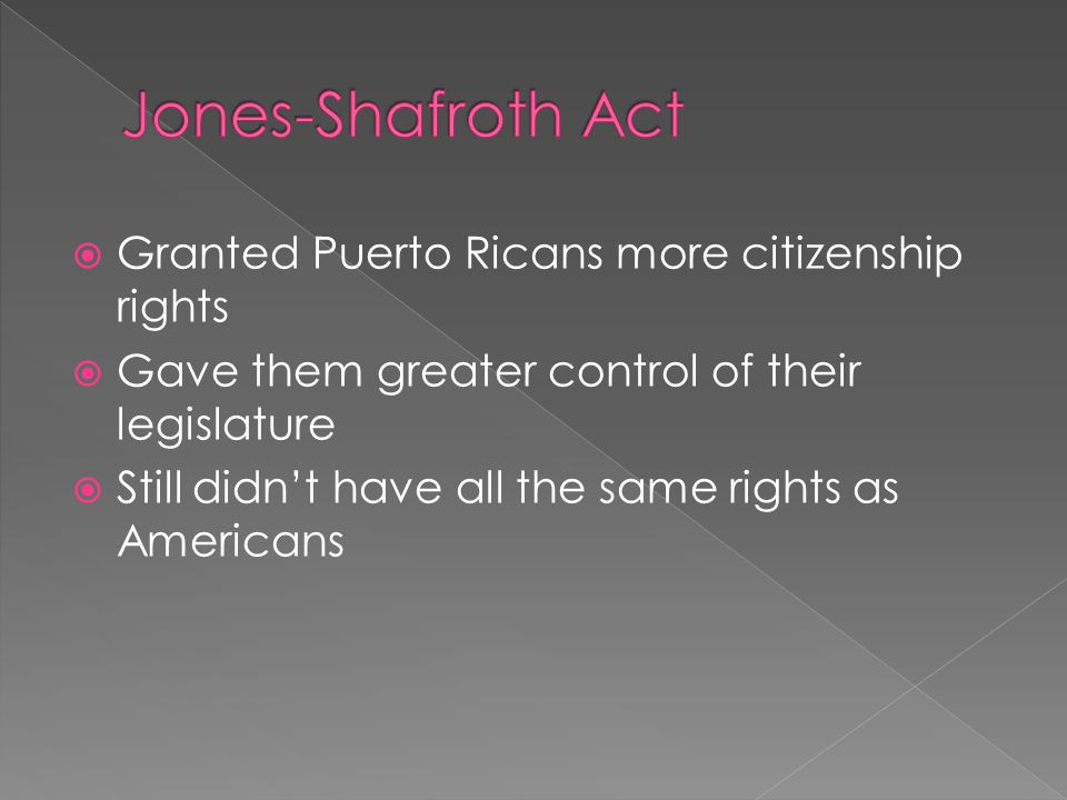  Granted Puerto Ricans more citizenship rights  Gave them greater control of their legislature  Still didn't have all the same rights as Americans