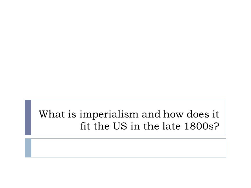 What is imperialism and how does it fit the US in the late 1800s?