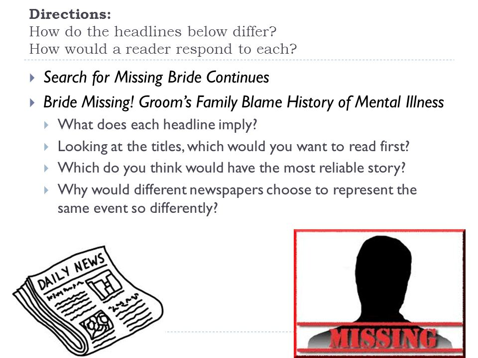 Directions: How do the headlines below differ? How would a reader respond to each?  Search for Missing Bride Continues  Bride Missing! Groom's Famil