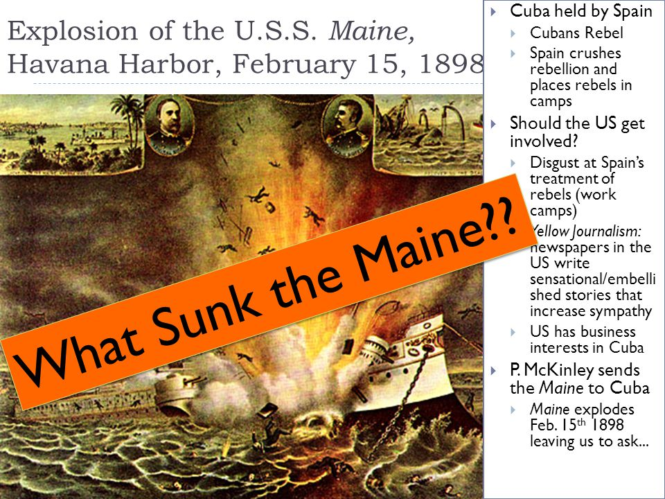 Explosion of the U.S.S. Maine, Havana Harbor, February 15, 1898  Cuba held by Spain  Cubans Rebel  Spain crushes rebellion and places rebels in cam