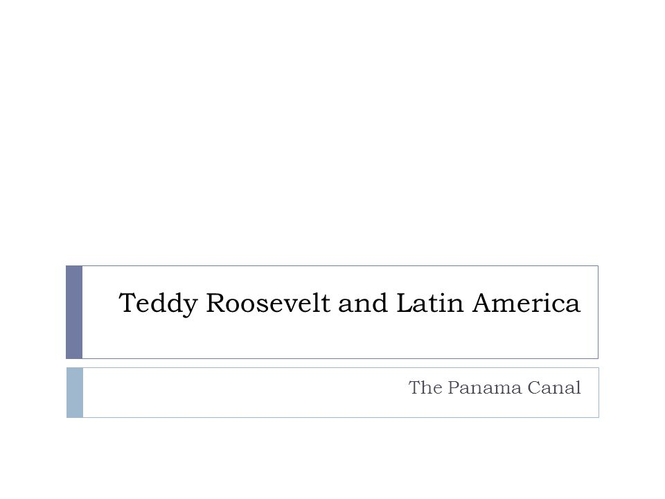 Teddy Roosevelt and Latin America The Panama Canal