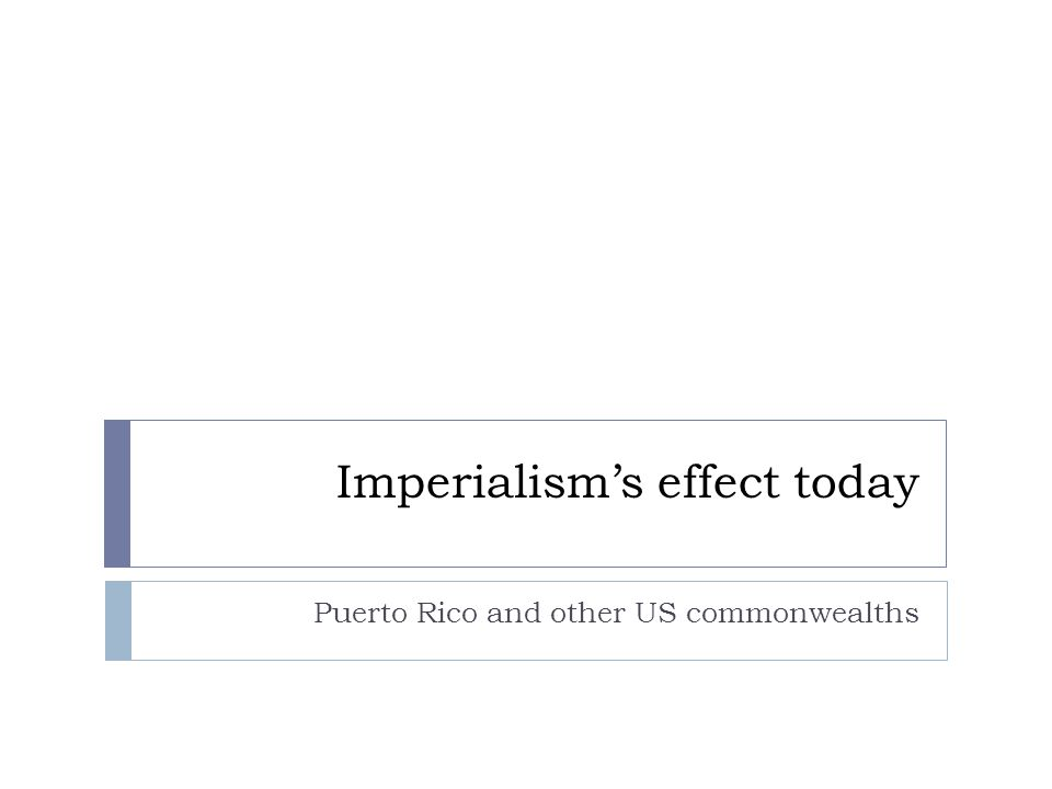 Imperialism's effect today Puerto Rico and other US commonwealths