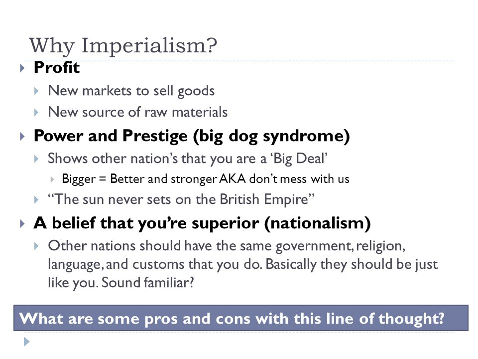 Why Imperialism?  Profit  New markets to sell goods  New source of raw materials  Power and Prestige (big dog syndrome)  Shows other nation's tha