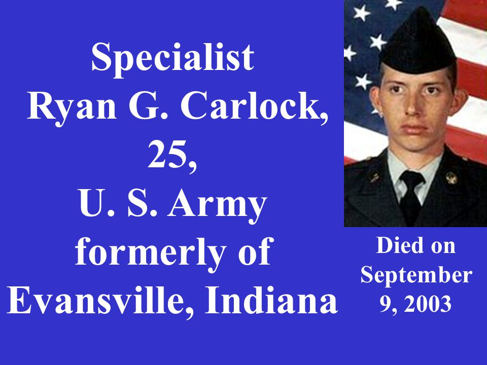 Specialist Ryan G. Carlock, 25, U. S. Army formerly of Evansville, Indiana Died on September 9, 2003