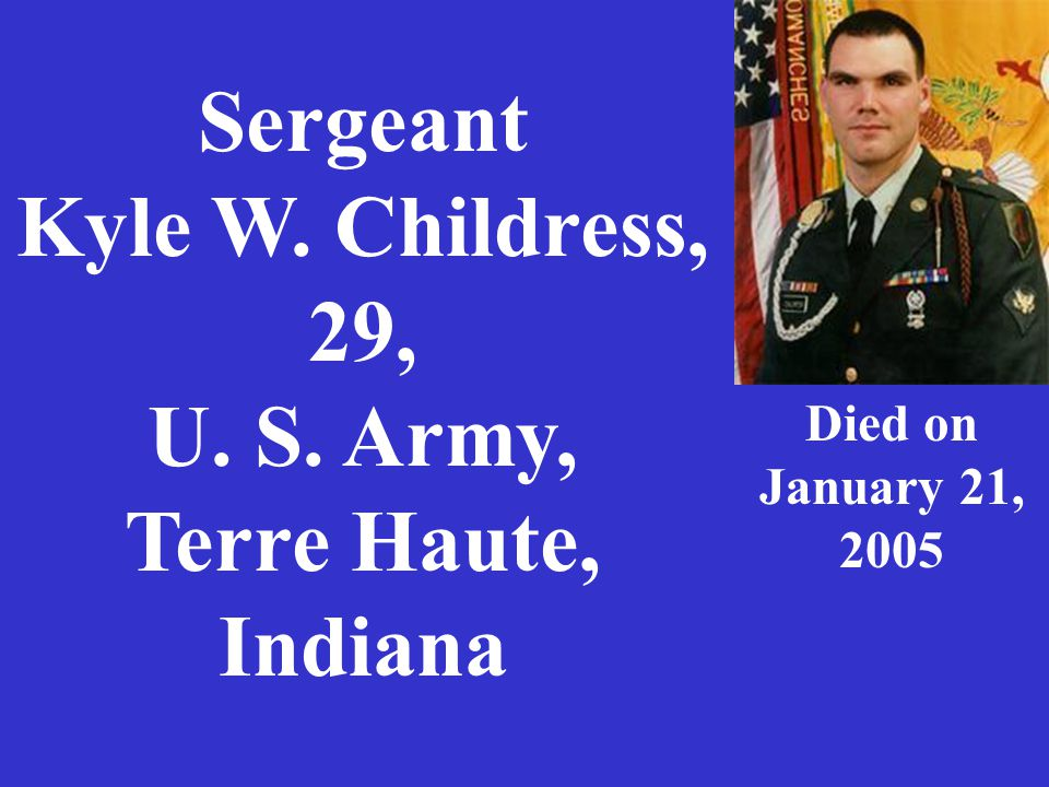 Sergeant Kyle W. Childress, 29, U. S. Army, Terre Haute, Indiana Died on January 21, 2005