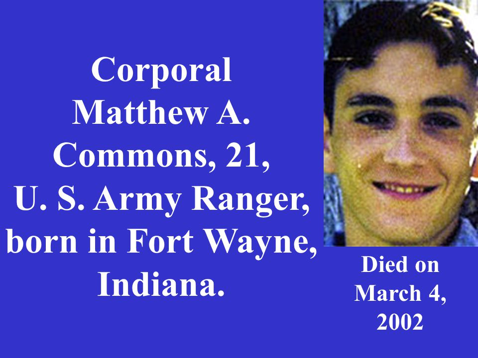 Corporal Matthew A. Commons, 21, U. S. Army Ranger, born in Fort Wayne, Indiana. Died on March 4, 2002
