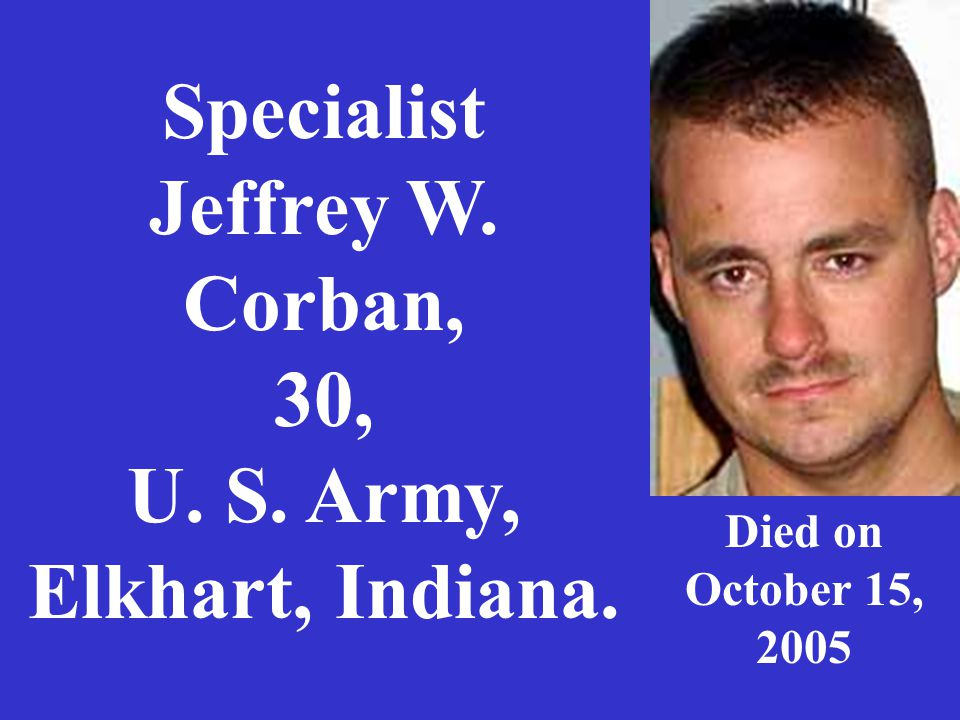 Specialist Jeffrey W. Corban, 30, U. S. Army, Elkhart, Indiana. Died on October 15, 2005