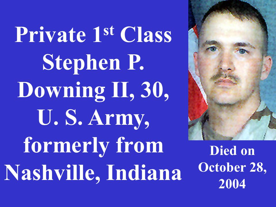 Private 1 st Class Stephen P. Downing II, 30, U. S. Army, formerly from Nashville, Indiana Died on October 28, 2004